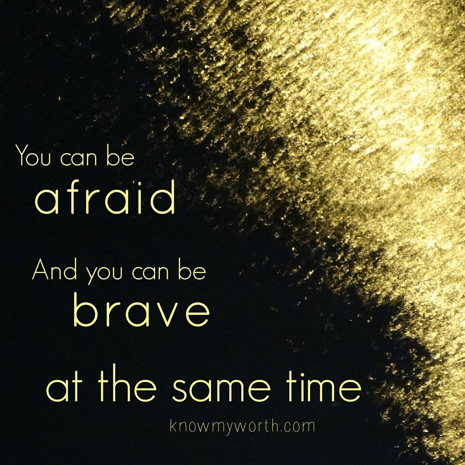 Just because you feel afraid, it doesn't mean you aren't brave