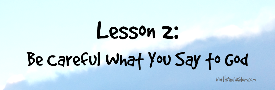 Lesson 2: Be careful what you say to God