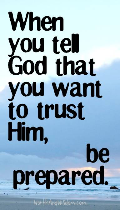 When you tell God that you want to trust Him, be prepared.