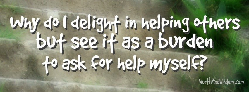 I delight helping others, but can't ask for help myself